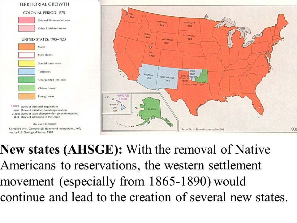 New states (AHSGE): With the removal of Native Americans to reservations, the western settlement movement (especially from 1865-1890) would continue and lead to the creation of several new states.