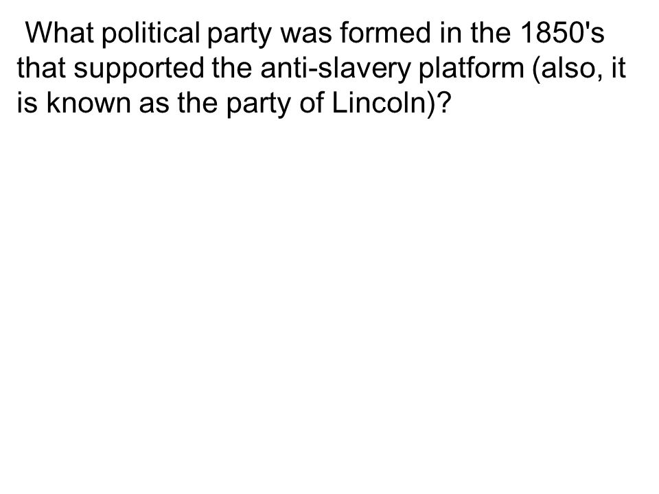 What political party was formed in the 1850 s that supported the anti-slavery platform (also, it is known as the party of Lincoln)