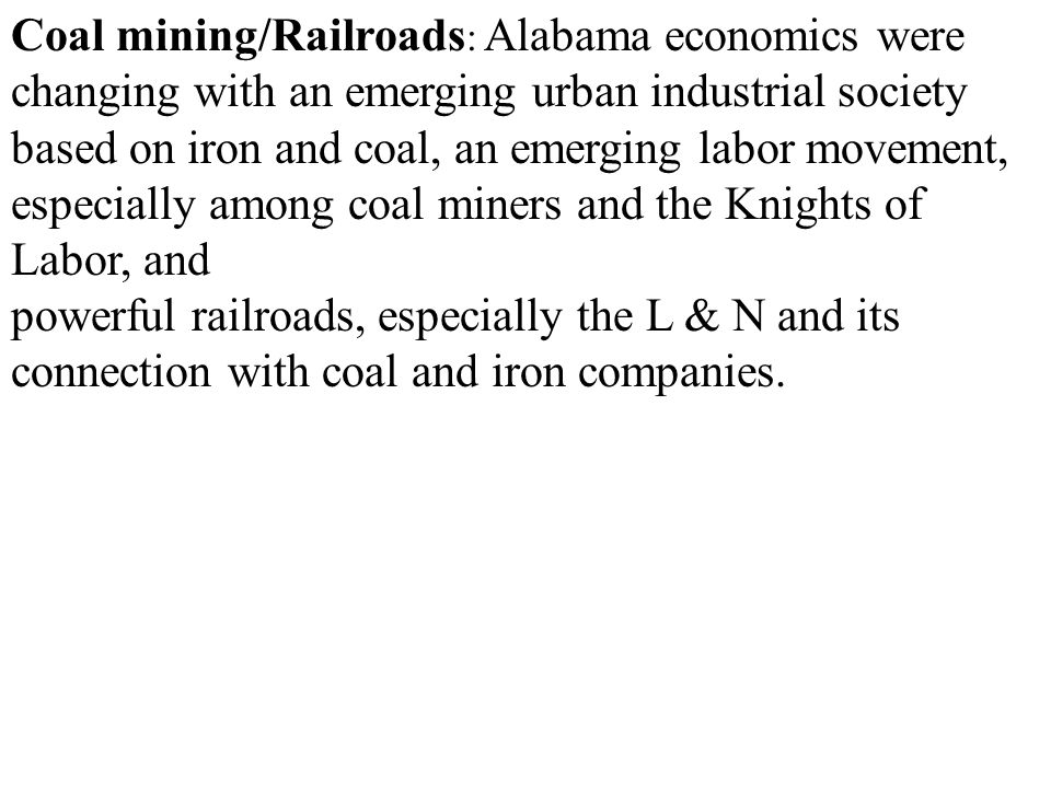 Coal mining/Railroads: Alabama economics were changing with an emerging urban industrial society based on iron and coal, an emerging labor movement, especially among coal miners and the Knights of Labor, and