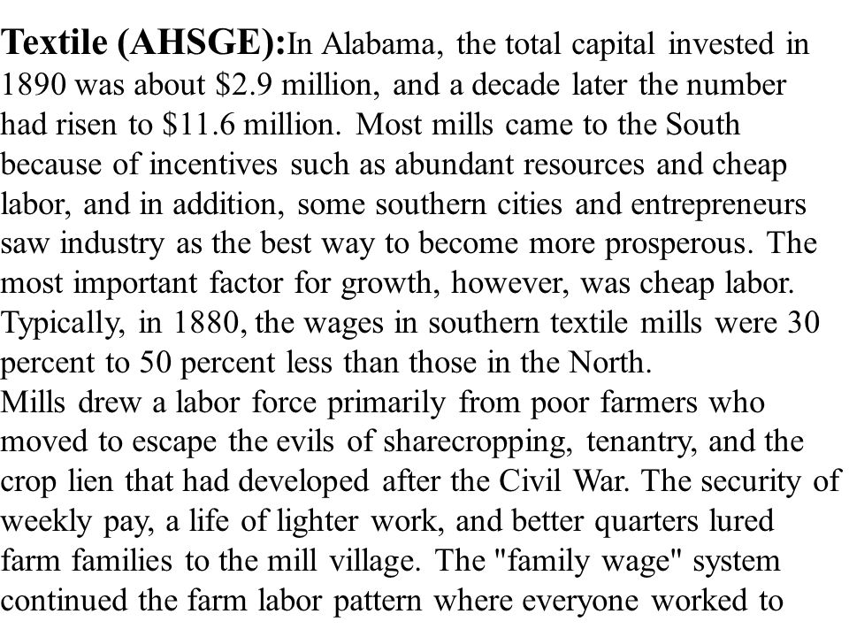 Textile (AHSGE):In Alabama, the total capital invested in 1890 was about $2.9 million, and a decade later the number had risen to $11.6 million. Most mills came to the South because of incentives such as abundant resources and cheap labor, and in addition, some southern cities and entrepreneurs saw industry as the best way to become more prosperous. The most important factor for growth, however, was cheap labor. Typically, in 1880, the wages in southern textile mills were 30 percent to 50 percent less than those in the North.
