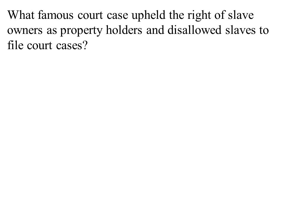 What famous court case upheld the right of slave owners as property holders and disallowed slaves to file court cases