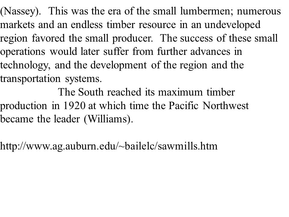 (Nassey). This was the era of the small lumbermen; numerous markets and an endless timber resource in an undeveloped region favored the small producer. The success of these small operations would later suffer from further advances in technology, and the development of the region and the transportation systems.