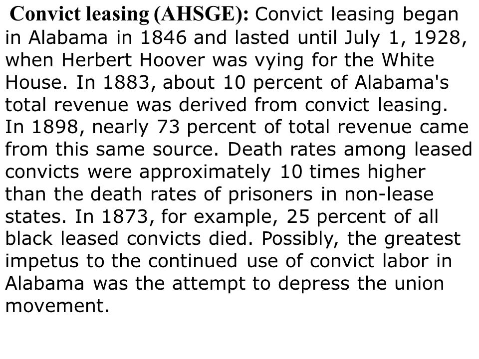 Convict leasing (AHSGE): Convict leasing began in Alabama in 1846 and lasted until July 1, 1928, when Herbert Hoover was vying for the White House. In 1883, about 10 percent of Alabama s total revenue was derived from convict leasing. In 1898, nearly 73 percent of total revenue came from this same source. Death rates among leased convicts were approximately 10 times higher than the death rates of prisoners in non-lease states. In 1873, for example, 25 percent of all black leased convicts died. Possibly, the greatest impetus to the continued use of convict labor in Alabama was the attempt to depress the union movement.