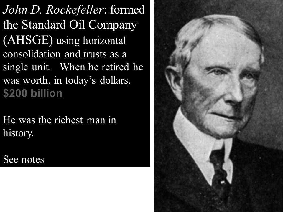 John D. Rockefeller: formed the Standard Oil Company (AHSGE) using horizontal consolidation and trusts as a single unit. When he retired he was worth, in today's dollars, $200 billion