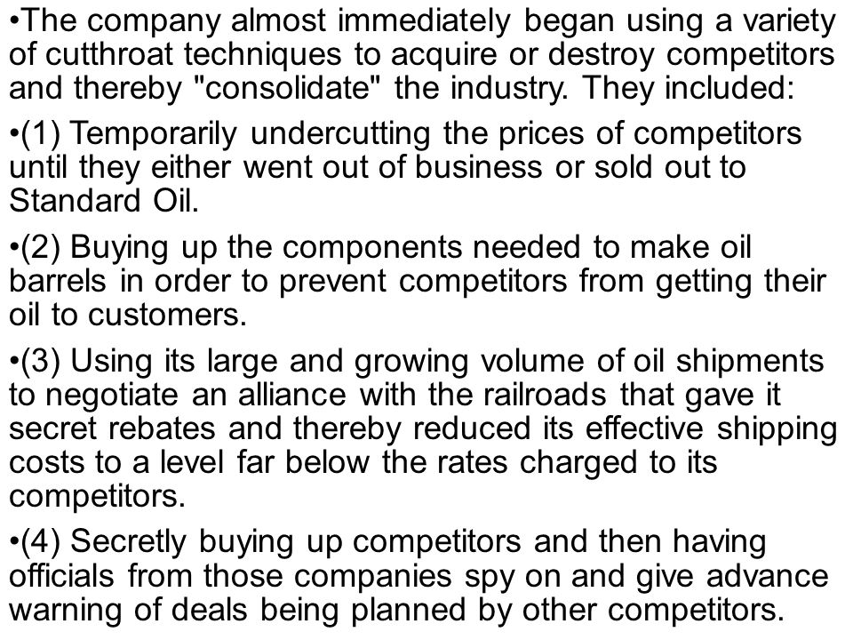 The company almost immediately began using a variety of cutthroat techniques to acquire or destroy competitors and thereby consolidate the industry. They included: