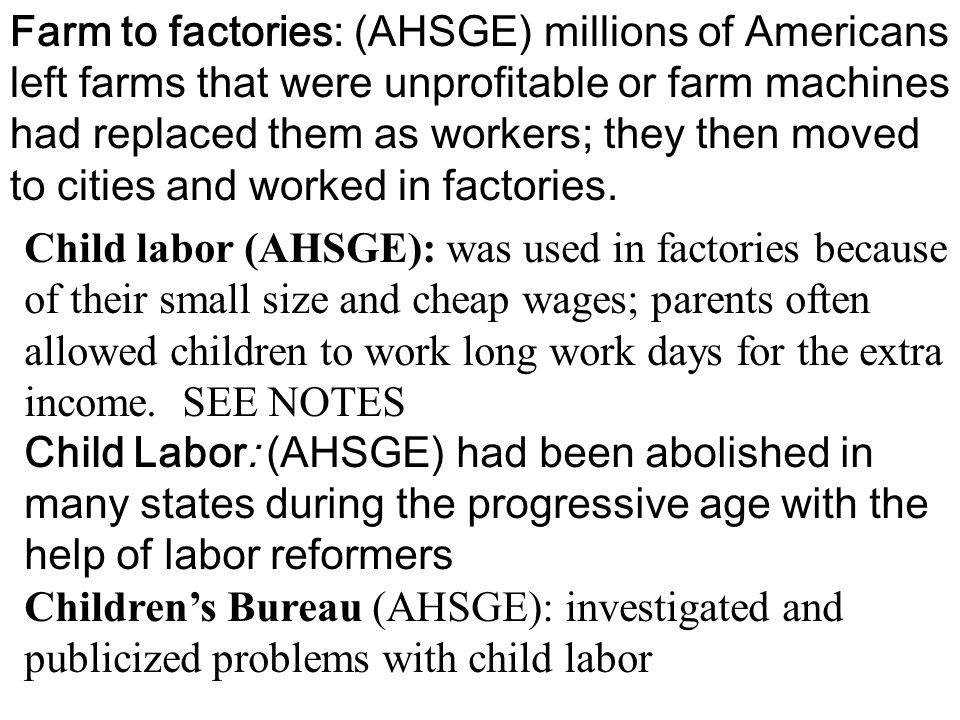 Farm to factories: (AHSGE) millions of Americans left farms that were unprofitable or farm machines had replaced them as workers; they then moved to cities and worked in factories.