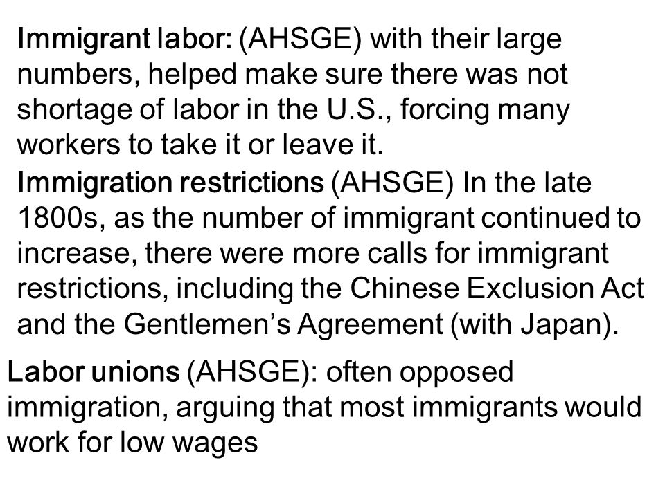 Immigrant labor: (AHSGE) with their large numbers, helped make sure there was not shortage of labor in the U.S., forcing many workers to take it or leave it.