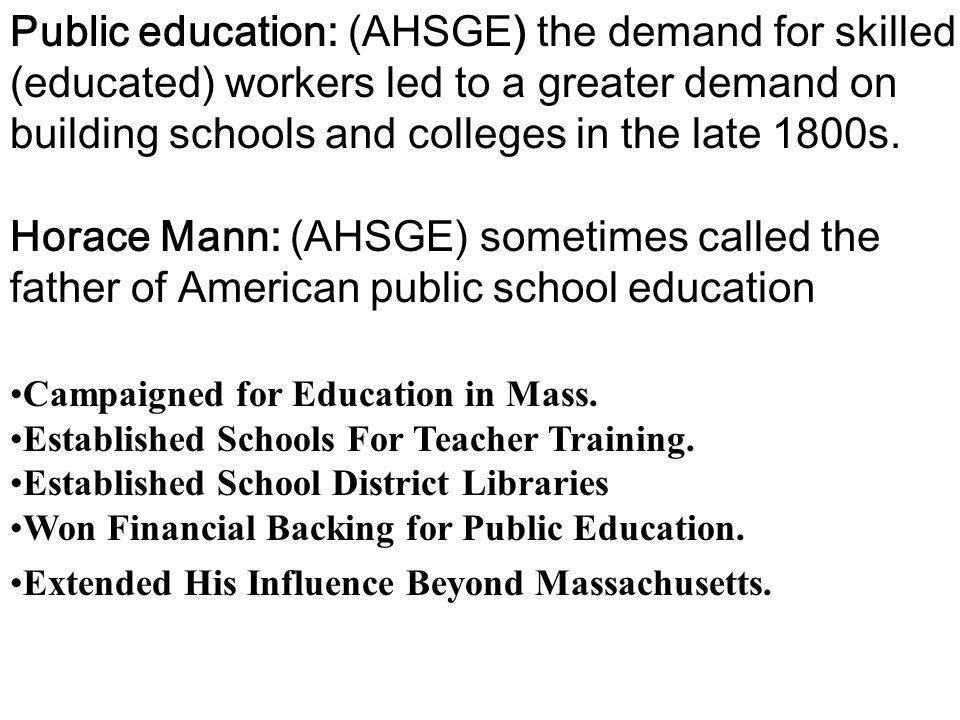 Public education: (AHSGE) the demand for skilled (educated) workers led to a greater demand on building schools and colleges in the late 1800s.