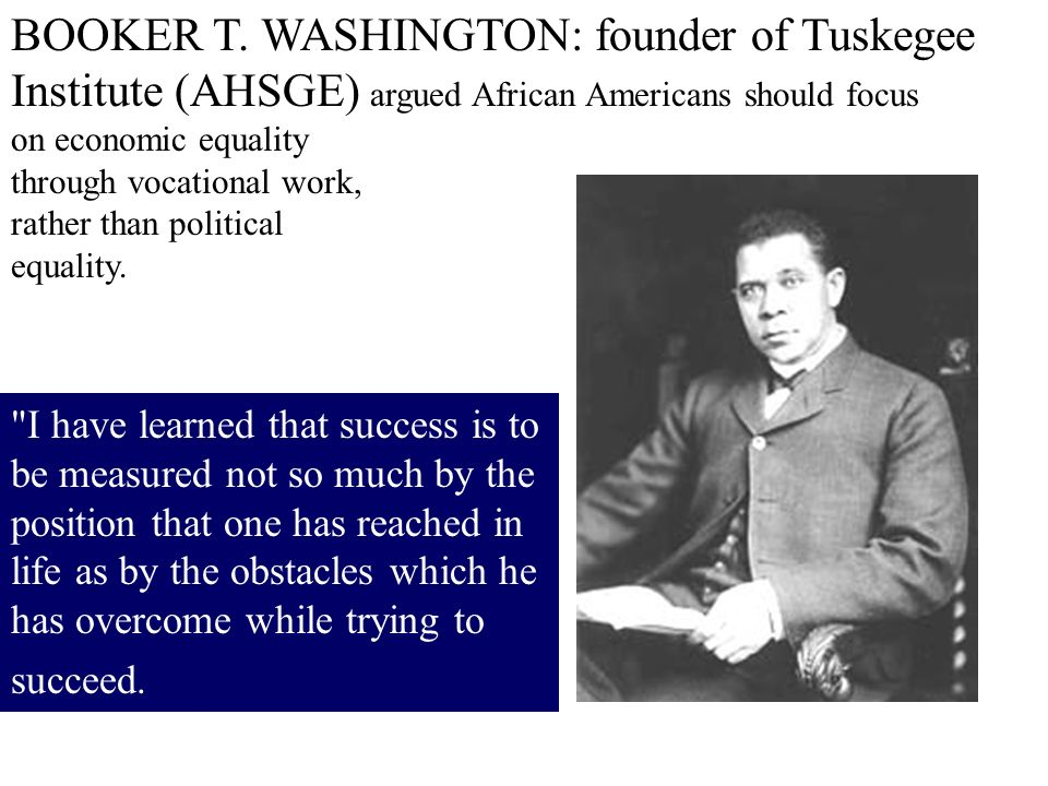 BOOKER T. WASHINGTON: founder of Tuskegee Institute (AHSGE) argued African Americans should focus