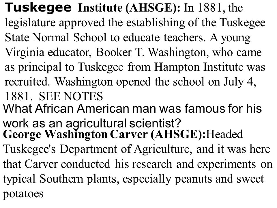 Tuskegee Institute (AHSGE): In 1881, the legislature approved the establishing of the Tuskegee State Normal School to educate teachers. A young Virginia educator, Booker T. Washington, who came as principal to Tuskegee from Hampton Institute was recruited. Washington opened the school on July 4, 1881. SEE NOTES