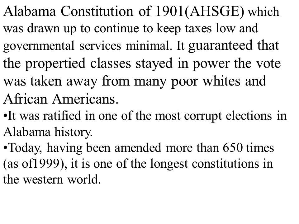 Alabama Constitution of 1901(AHSGE) which was drawn up to continue to keep taxes low and governmental services minimal. It guaranteed that the propertied classes stayed in power the vote was taken away from many poor whites and African Americans.