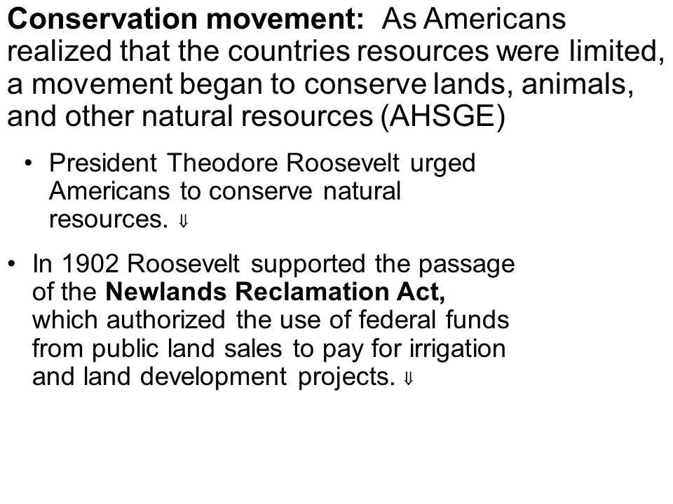 Conservation movement: As Americans realized that the countries resources were limited, a movement began to conserve lands, animals, and other natural resources (AHSGE)