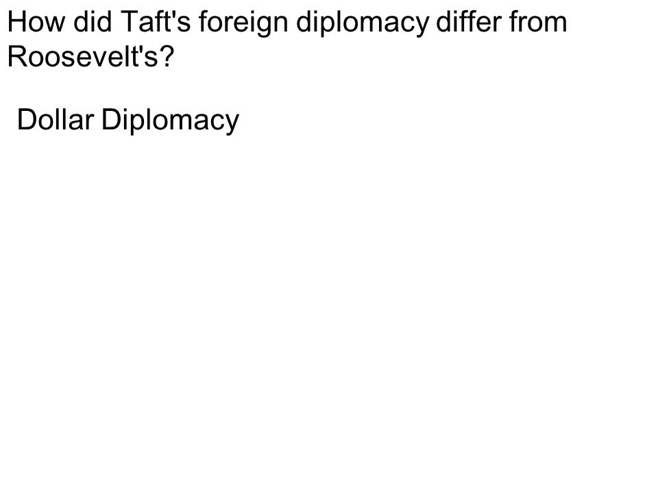 How did Taft s foreign diplomacy differ from Roosevelt s