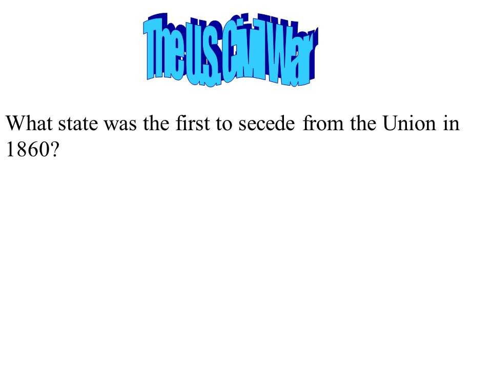 The U.S. Civil War What state was the first to secede from the Union in 1860