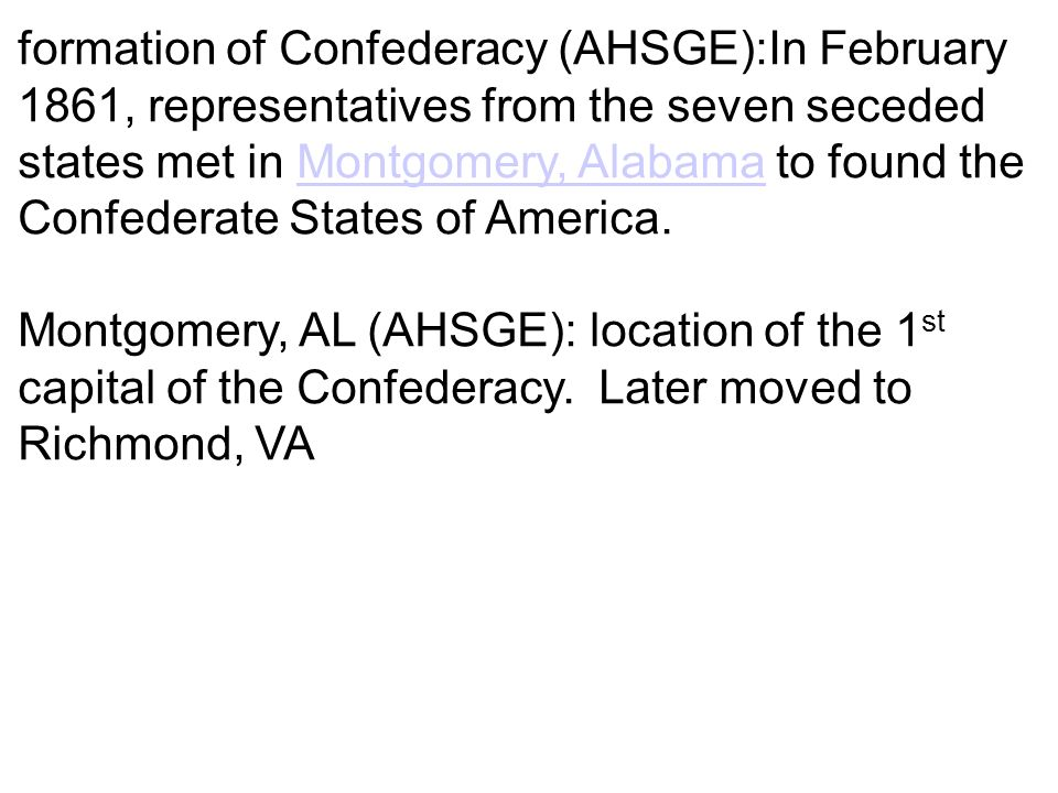 formation of Confederacy (AHSGE):In February 1861, representatives from the seven seceded states met in Montgomery, Alabama to found the Confederate States of America.