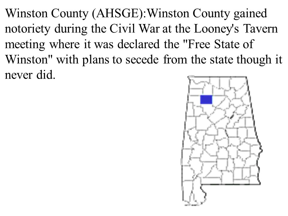 Winston County (AHSGE):Winston County gained notoriety during the Civil War at the Looney s Tavern meeting where it was declared the Free State of Winston with plans to secede from the state though it never did.