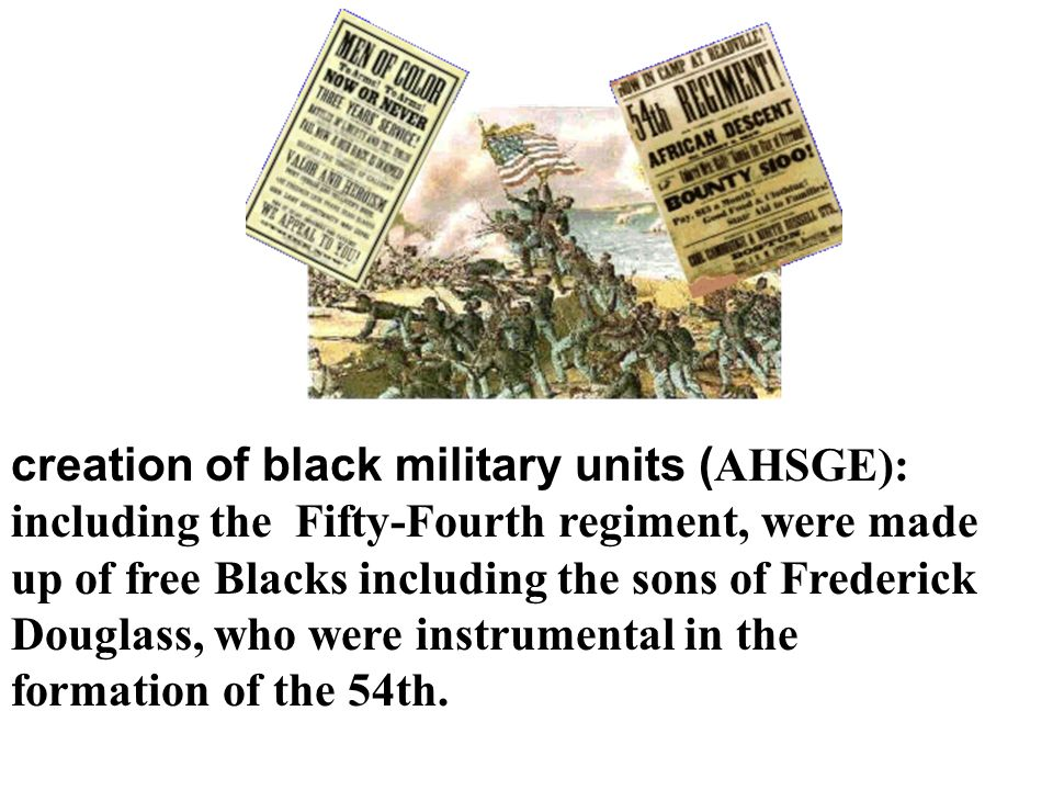 creation of black military units (AHSGE): including the Fifty-Fourth regiment, were made up of free Blacks including the sons of Frederick Douglass, who were instrumental in the formation of the 54th.
