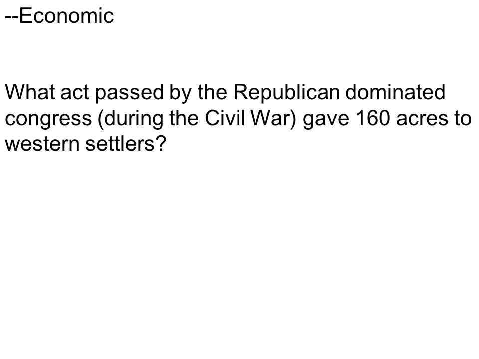 --Economic What act passed by the Republican dominated congress (during the Civil War) gave 160 acres to western settlers