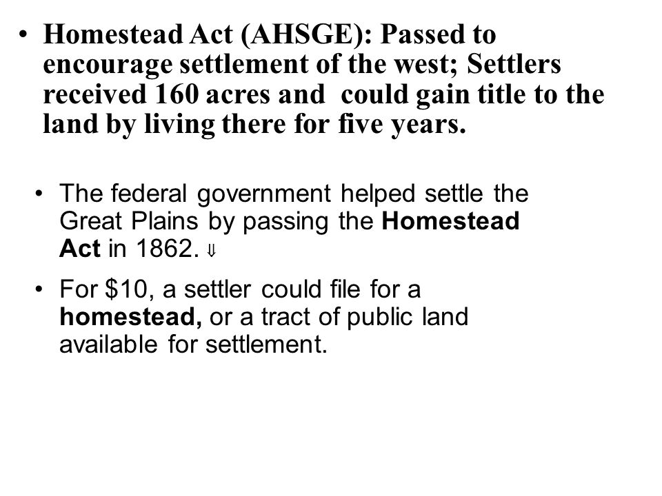 Homestead Act (AHSGE): Passed to encourage settlement of the west; Settlers received 160 acres and could gain title to the land by living there for five years.