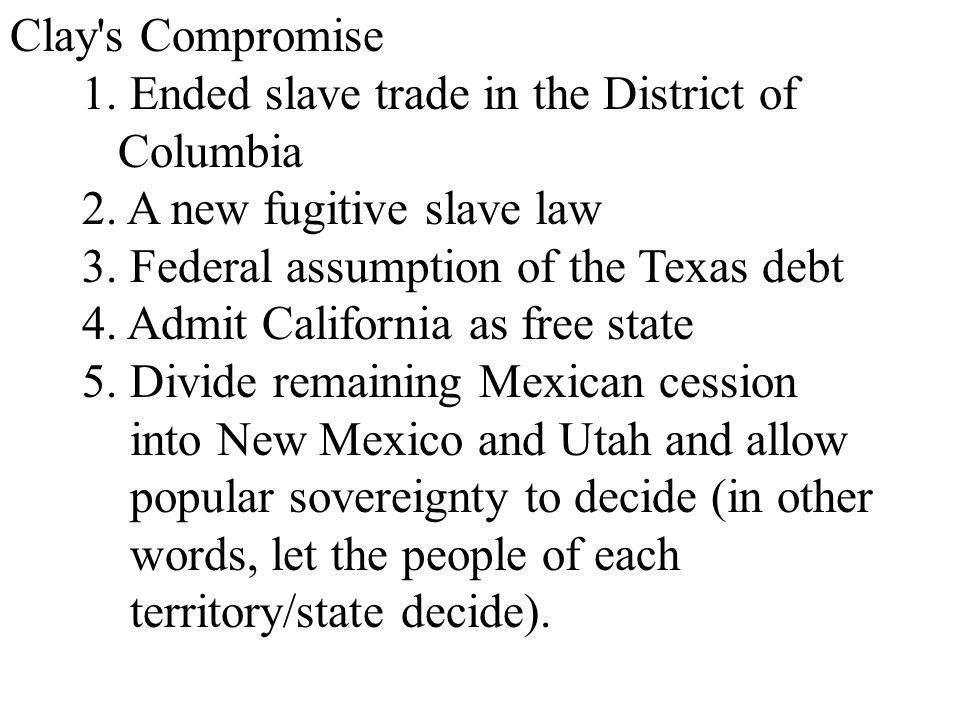 Clay s Compromise 1. Ended slave trade in the District of. Columbia. 2. A new fugitive slave law.