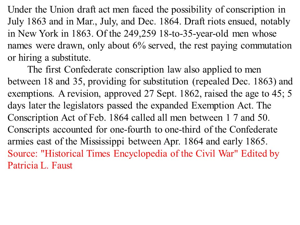 Under the Union draft act men faced the possibility of conscription in July 1863 and in Mar., July, and Dec. 1864. Draft riots ensued, notably in New York in 1863. Of the 249,259 18-to-35-year-old men whose names were drawn, only about 6% served, the rest paying commutation or hiring a substitute. The first Confederate conscription law also applied to men between 18 and 35, providing for substitution (repealed Dec. 1863) and exemptions. A revision, approved 27 Sept. 1862, raised the age to 45; 5 days later the legislators passed the expanded Exemption Act. The Conscription Act of Feb. 1864 called all men between 1 7 and 50. Conscripts accounted for one-fourth to one-third of the Confederate armies east of the Mississippi between Apr. 1864 and early 1865. Source: Historical Times Encyclopedia of the Civil War Edited by Patricia L. Faust