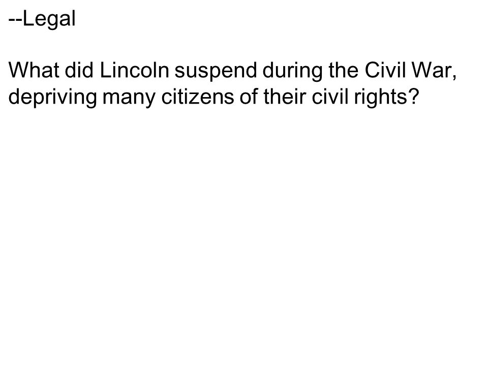 --Legal What did Lincoln suspend during the Civil War, depriving many citizens of their civil rights