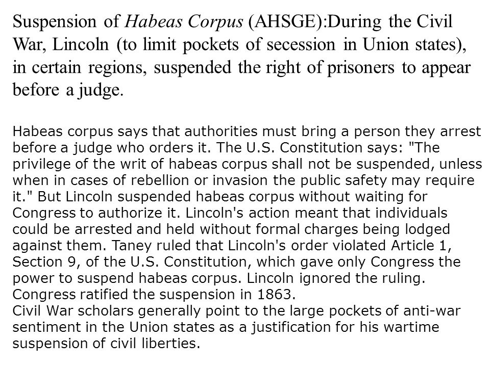 Suspension of Habeas Corpus (AHSGE):During the Civil War, Lincoln (to limit pockets of secession in Union states), in certain regions, suspended the right of prisoners to appear before a judge.