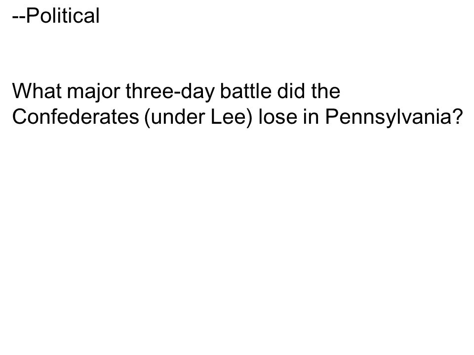 --Political What major three-day battle did the Confederates (under Lee) lose in Pennsylvania