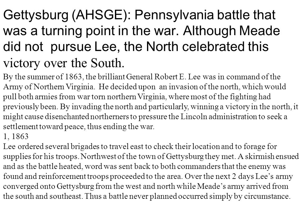 Gettysburg (AHSGE): Pennsylvania battle that was a turning point in the war. Although Meade did not pursue Lee, the North celebrated this victory over the South.
