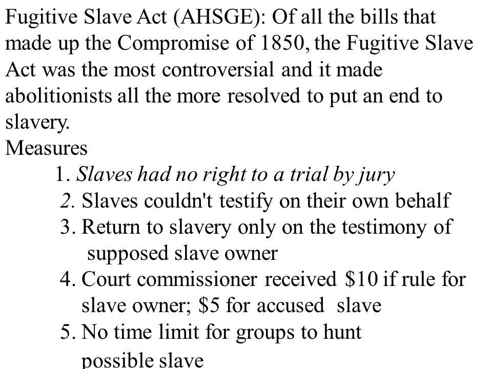 Fugitive Slave Act (AHSGE): Of all the bills that made up the Compromise of 1850, the Fugitive Slave Act was the most controversial and it made abolitionists all the more resolved to put an end to slavery.
