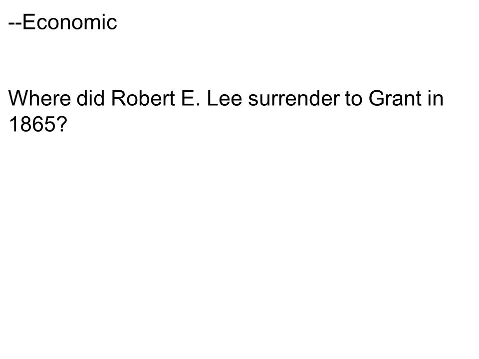--Economic Where did Robert E. Lee surrender to Grant in 1865
