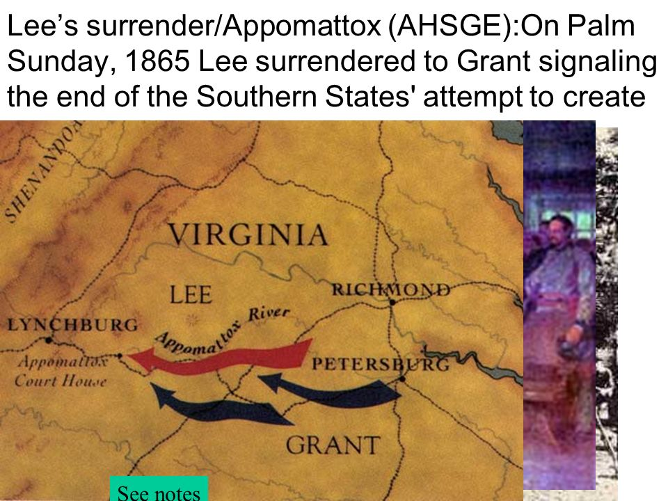 Lee's surrender/Appomattox (AHSGE):On Palm Sunday, 1865 Lee surrendered to Grant signaling the end of the Southern States attempt to create a separate nation.
