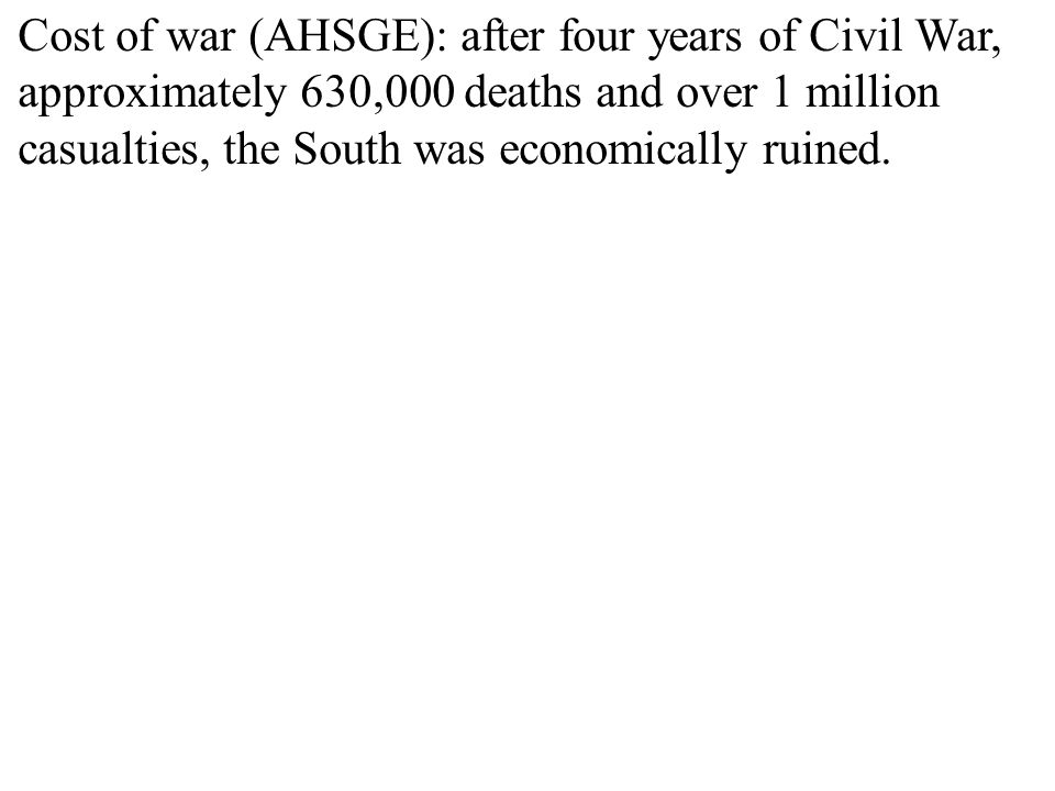 Cost of war (AHSGE): after four years of Civil War, approximately 630,000 deaths and over 1 million casualties, the South was economically ruined.