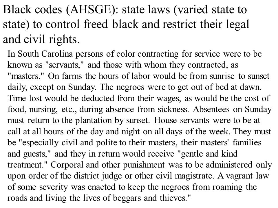 Black codes (AHSGE): state laws (varied state to state) to control freed black and restrict their legal and civil rights.