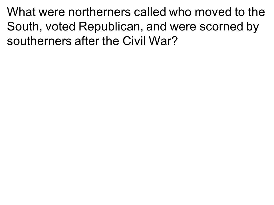 What were northerners called who moved to the South, voted Republican, and were scorned by southerners after the Civil War