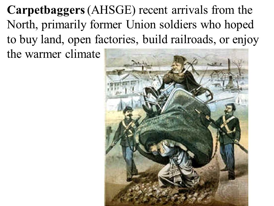Carpetbaggers (AHSGE) recent arrivals from the North, primarily former Union soldiers who hoped to buy land, open factories, build railroads, or enjoy the warmer climate