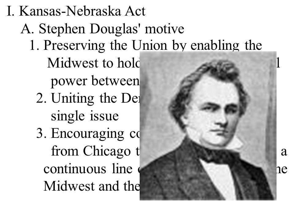 I. Kansas-Nebraska Act A. Stephen Douglas motive. 1. Preserving the Union by enabling the. Midwest to hold the balance of political.