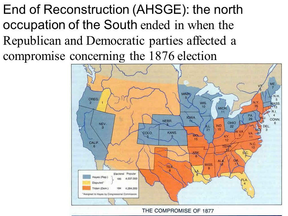 End of Reconstruction (AHSGE): the north occupation of the South ended in when the Republican and Democratic parties affected a compromise concerning the 1876 election