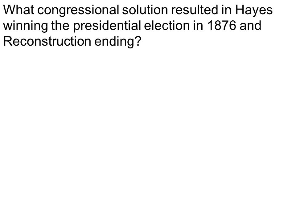 What congressional solution resulted in Hayes winning the presidential election in 1876 and Reconstruction ending