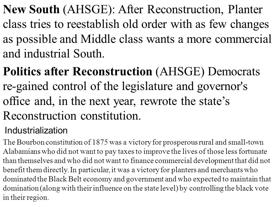 New South (AHSGE): After Reconstruction, Planter class tries to reestablish old order with as few changes as possible and Middle class wants a more commercial and industrial South.