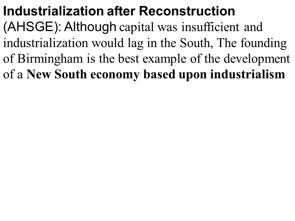 Industrialization after Reconstruction (AHSGE): Although capital was insufficient and industrialization would lag in the South, The founding of Birmingham is the best example of the development of a New South economy based upon industrialism