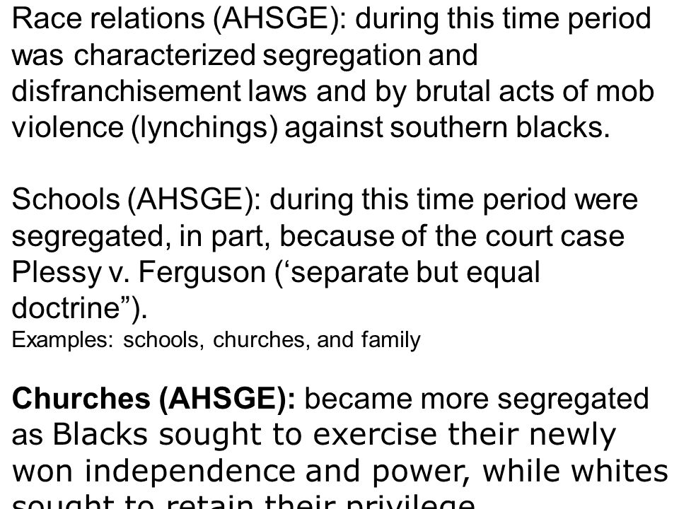 Race relations (AHSGE): during this time period was characterized segregation and disfranchisement laws and by brutal acts of mob violence (lynchings) against southern blacks.