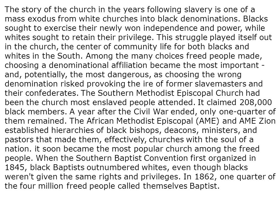 The story of the church in the years following slavery is one of a mass exodus from white churches into black denominations. Blacks sought to exercise their newly won independence and power, while whites sought to retain their privilege. This struggle played itself out in the church, the center of community life for both blacks and whites in the South. Among the many choices freed people made, choosing a denominational affiliation became the most important - and, potentially, the most dangerous, as choosing the wrong denomination risked provoking the ire of former slavemasters and their confederates. The Southern Methodist Episcopal Church had been the church most enslaved people attended. It claimed 208,000 black members. A year after the Civil War ended, only one-quarter of them remained. The African Methodist Episcopal (AME) and AME Zion established hierarchies of black bishops, deacons, ministers, and pastors that made them, effectively, churches with the soul of a nation. it soon became the most popular church among the freed people. When the Southern Baptist Convention first organized in 1845, black Baptists outnumbered whites, even though blacks weren t given the same rights and privileges. In 1862, one quarter of the four million freed people called themselves Baptist.