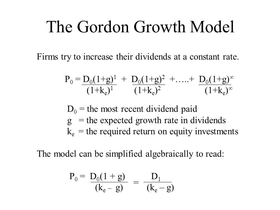 gordon growth model Gordon growth model this model is designed to value the equity in a stable firm paying dividends, which are roughly equal to free cashflows to equity assumptions in the model: 1 the firm is in steady state and will grow at a stable rate forever 2 the firm pays out what it can afford to in dividends, ie, dividends = fcfe.