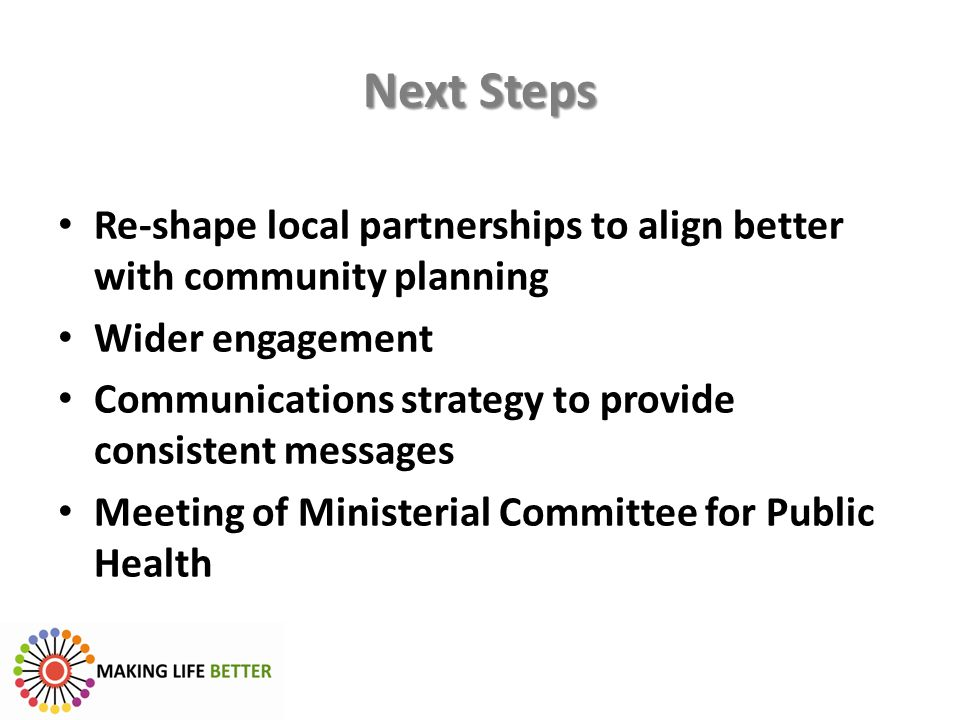 Next Steps Re-shape local partnerships to align better with community planning. Wider engagement.
