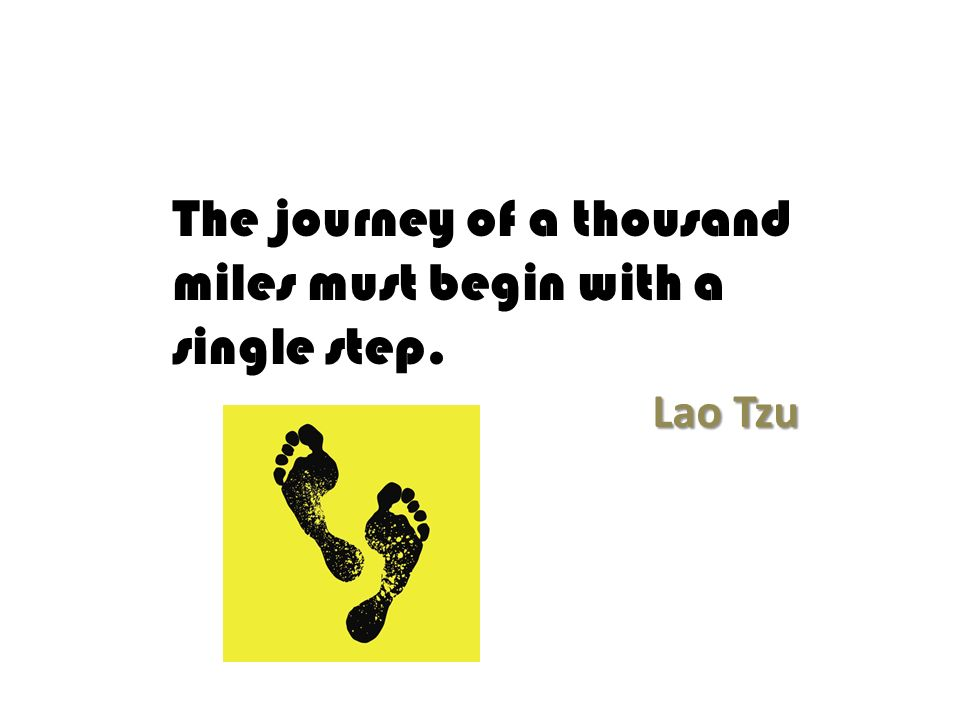 The journey of a thousand miles must begin with a single step. Lao Tzu