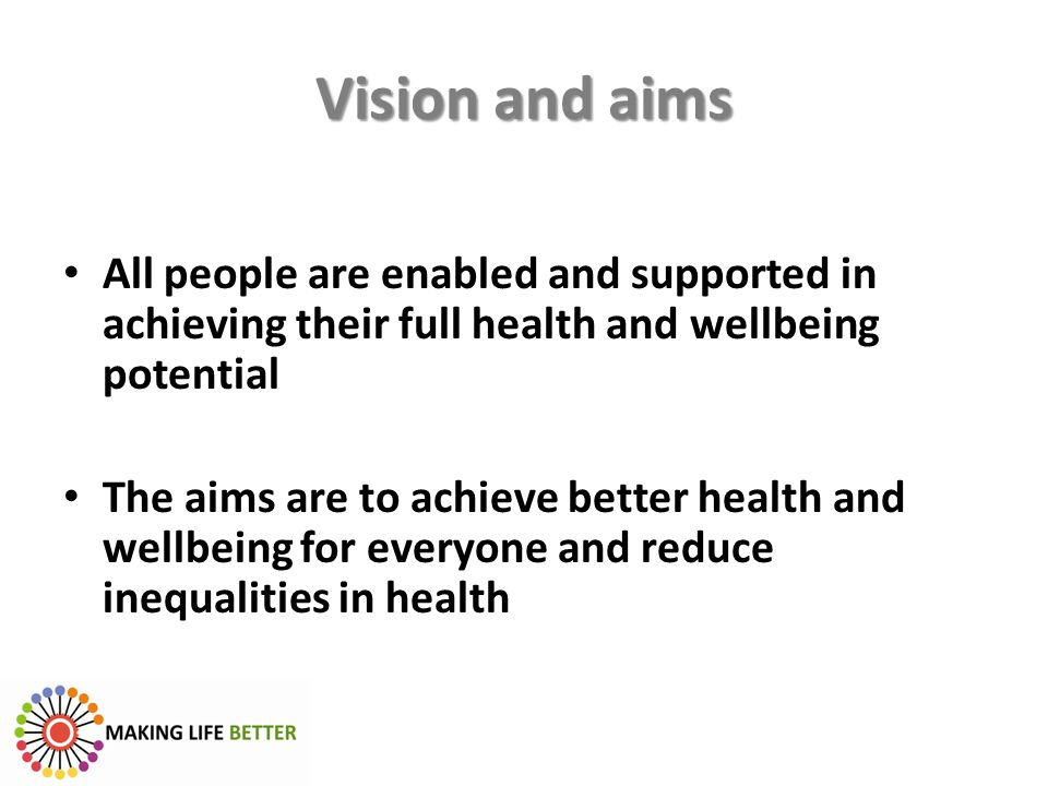 Vision and aims All people are enabled and supported in achieving their full health and wellbeing potential.