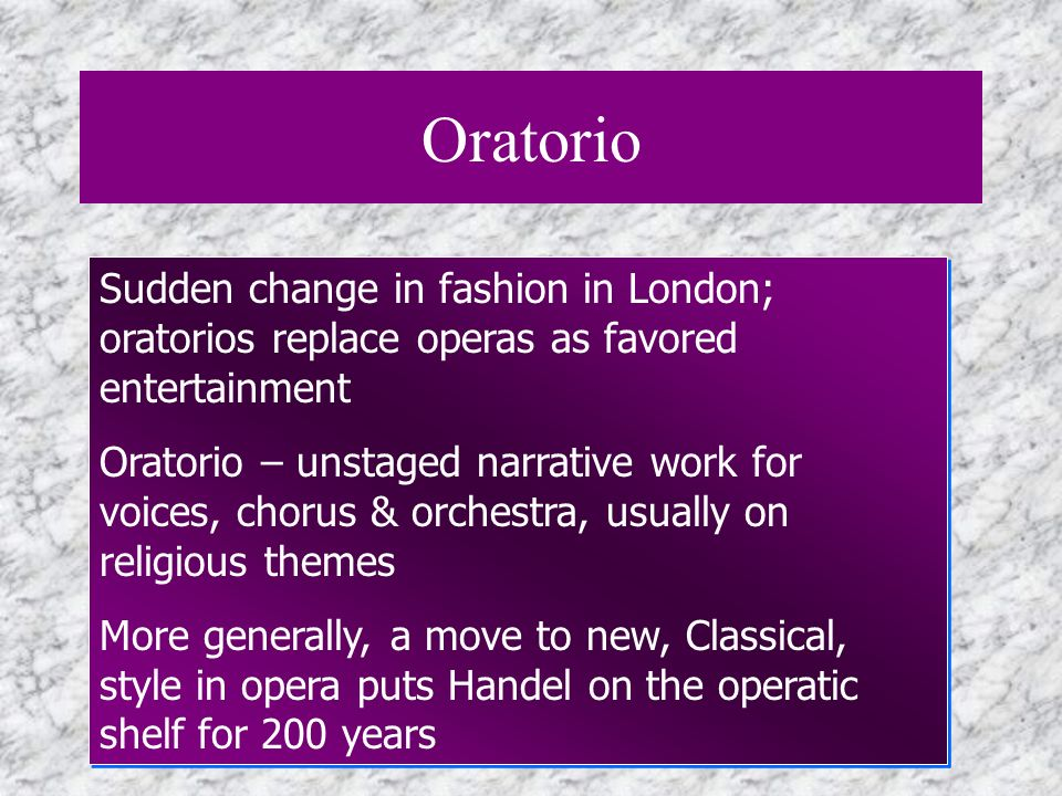Oratorio Sudden change in fashion in London; oratorios replace operas as favored entertainment.