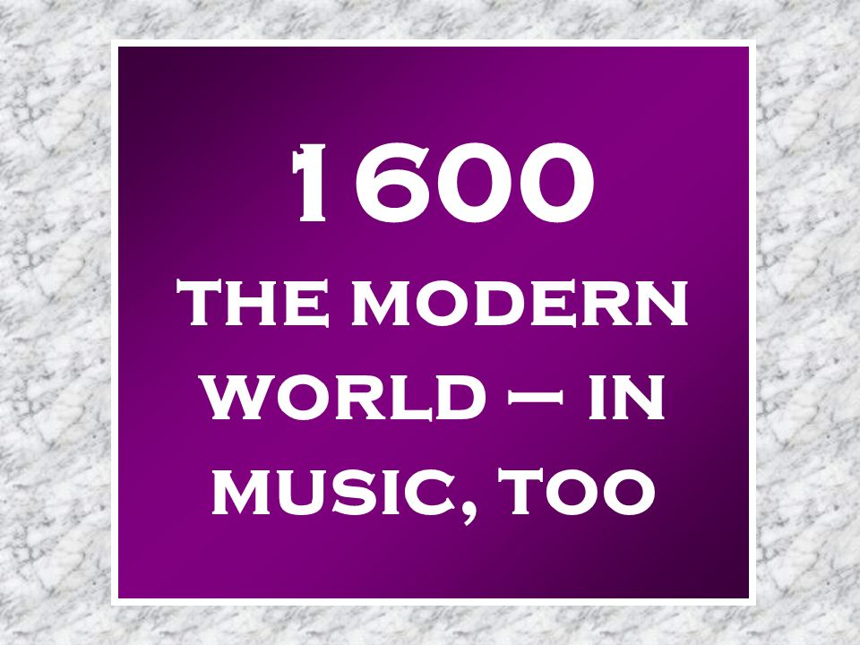 1600 the modern world – in music, too