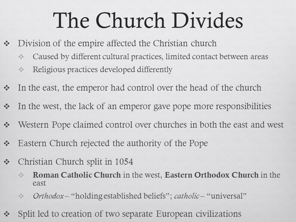 The Church Divides Division of the empire affected the Christian church. Caused by different cultural practices, limited contact between areas.